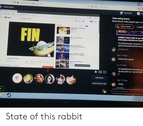 Drunk, Friends, and Yoda: https://www.rabb.it/s/lewkxa  QSearch  Public Rooms  My Friends  My  Yoda eating frenzy  Blood-drunk Yoda puppet goes on  YouTube  yoda eating cereal  to Invite Friends  6 watch  Up next  AUTOPLAY  Puppet Yoda Goes BOB ROSS  Reuploaded  FIN  Pupper Yoda  2:35  (ASMR) Thanos talks to you ab  ut his plans, but he's on a lunclh  Mix-Yoda eating frenzy  YouTube  The KGB (Russian: Комитет r  уда?рственной Безопасност  Tape Face Auditions&  Performances America's Got  TAP FA  TAPE E FACE  youtube.com  Got Taleet Global  )  17:44  Max 11:14 pm  Top 5-Cant Stop Laughing  Moments On TV-Compilation  honkin like a goose  12.4  Yoda eating frenzy  Car Seat Headrest Drunk  Drivers  Liz 11:14 pm  1白541 aji 15  24325 views  SHARE-t SAVE  pcicicpo nm  Car Seat Headrest Drurk Ditvers  Raccmme  my headphones are broken so  ey only work on 1 ear so Cant  :22  hide friends  Aub 11:15 pm  Omfg  disable friends'video  Aub is typing.  send a message  ch State of this rabbit