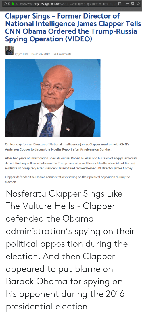 cnn.com, Fbi, and Obama: https://www.thegatewaypundit.com/2019/03/clapper-sings-former-direct  Clapper Sings- Former Director of  National Intelligence James Clapper Tells  CNN Obama Ordered the Trump-Russia  Spying Operation (VIDEO)  by Jim Hoft  March 31, 2019  610 Comments  On Monday former Director of National Intelligence James Clapper went on with CNN's  Anderson Cooper to discuss the Mueller Report after its release on Sunday.  After two years of investigation Special Counsel Robert Mueller and his team of angry Democrats  did not find any collusion between the Trump campaign and Russia. Mueller also did not find any  evidence of conspiracy after President Trump fired crooked leaker FBI Director James Comey  Clapper defended the Obama administration's spying on their political opposition during the  election. Nosferatu Clapper Sings Like The Vulture He Is - Clapper defended the Obama administration's spying on their political opposition during the election. And then Clapper appeared to put blame on Barack Obama for spying on his opponent during the 2016 presidential election.
