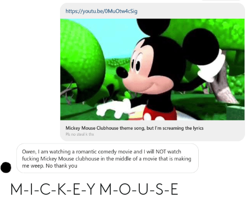 Fucking, Thank You, and Lyrics: https://youtu.be/0MuOtw4cSig  Mickey Mouse Clubhouse theme song, but I'm screaming the lyrics  Pls no steal k thx  Owen, I am watching a romantic comedy movie and I will NOT watch  fucking Mickey Mouse clubhouse in the middle of a movie that is making  me weep. No thank you M-I-C-K-E-Y M-O-U-S-E