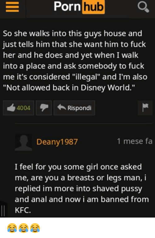 "Disney, Disney World, and Kfc: hub  So she walks into this guys house and  just tells him that she want him to fuck  her and he does and yet when I walk  into a place and ask somebody to fuck  me it's considered ""illegal"" and I'm also  ""Not allowed back in Disney World.""  4004  Rispondi  Deany1987  1 mese fa  I feel for you some girl once asked  me, are you a breasts or legs man, i  replied im more into shaved pussy  and anal and now i am banned from  KFC. 😂😂😂"