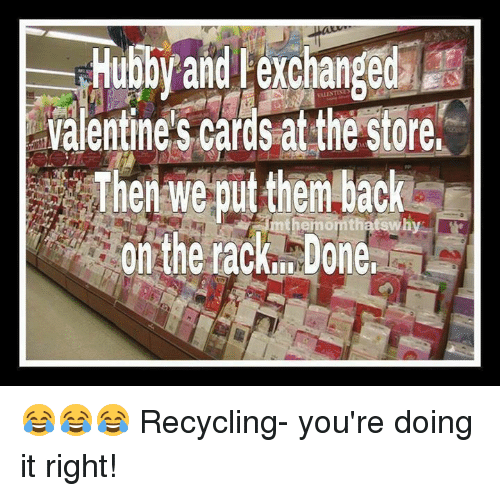 Memes, Valentine's Card, and 🤖: Hubby and exchanged  Valentine's cards at the store,  Then we put them back  On the rack, Done, 😂😂😂 Recycling- you're doing it right!