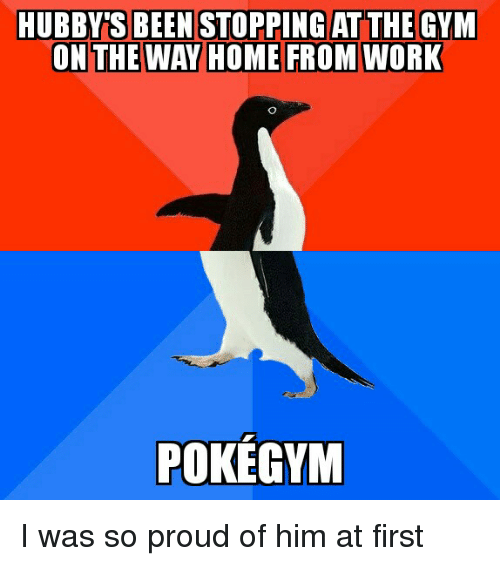 Gym, Work, and Home: HUBBYTS BEEN STOPPING AT THE GYM  ON THE WAY HOME FROM WORK  POKEGYM I was so proud of him at first