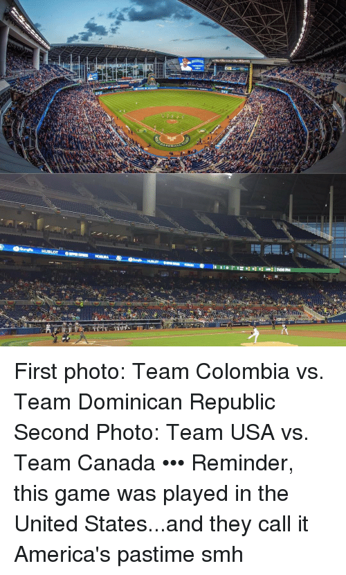 Memes, Dominican, and 🤖: HUBLOT  708 PM First photo: Team Colombia vs. Team Dominican Republic Second Photo: Team USA vs. Team Canada ••• Reminder, this game was played in the United States...and they call it America's pastime smh