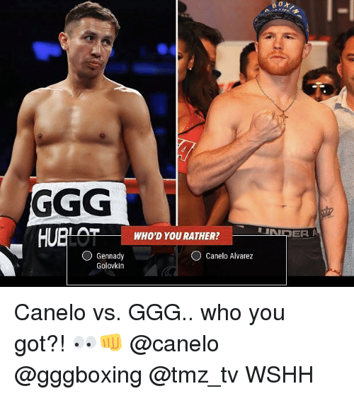Ggg, Memes, and Wshh: HUBLOT WHOD YOU RATH  UNDER A  O Canelo Alvarez  Gennady  Golovkin Canelo vs. GGG.. who you got?! 👀👊 @canelo @gggboxing @tmz_tv WSHH