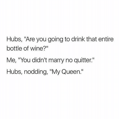 """Queen, Wine, and Queens: Hubs, """"Are you going to drink that entire  bottle of wine?""""  Me, """"You didn't marry no quitter.""""  Hubs, nodding, """"My Queen."""""""