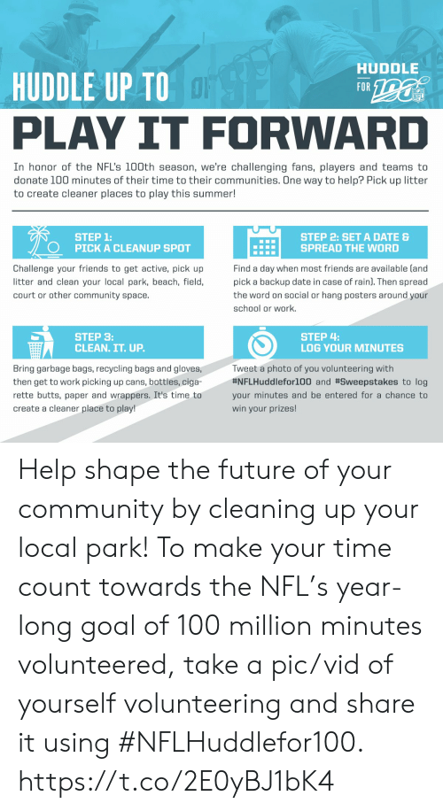 Community, Friends, and Future: HUDDLE  HUDDLE UP TO  FOR  NFL  PLAY IT FORWARD  In honor of the NFL's 100th season, we're challengingg fans, players and teams to  donate 100 minutes of their time to their communities. One way to help? Pick up litter  to create cleaner places to play this summer!  STEP 1:  PICK A CLEANUP SPOT  STEP 2: SETA DATE &  SPREAD THE WORD  Find a day when most friends are available (and  Challenge your friends to get active, pick up  litter and clean your local park, beach, field,  pick a backup date in case of rain). Then spread  court or other community space.  the word on social or hang posters around your  school or work.  STEP 4:  LOG YOUR MINUTES  STEP 3:  CLEAN. IT. UP.  Tweet a photo of you volunteering with  #NFLHuddlefor100 and #Sweepstakes to log  Bring garbage bags, recycling bags and gloves,  then get to work picking up cans, bottles, ciga-  rette butts, paper and wrappers. It's time to  your minutes and be entered for a chance to  create a cleaner place to play!  win your prizes! Help shape the future of your community by cleaning up your local park!  To make your time count towards the NFL's year-long goal of 100 million minutes volunteered, take a pic/vid of yourself volunteering and share it using #NFLHuddlefor100. https://t.co/2E0yBJ1bK4
