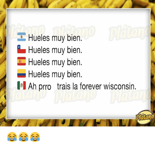 Forever, Wisconsin, and Muy Bien: Hueles muy bien.  Hueles muy bien.  Hueles muy bien  -Hueles muy bien.  II Ah prro trais la forever wisconsin.  Platano 😂😂😂