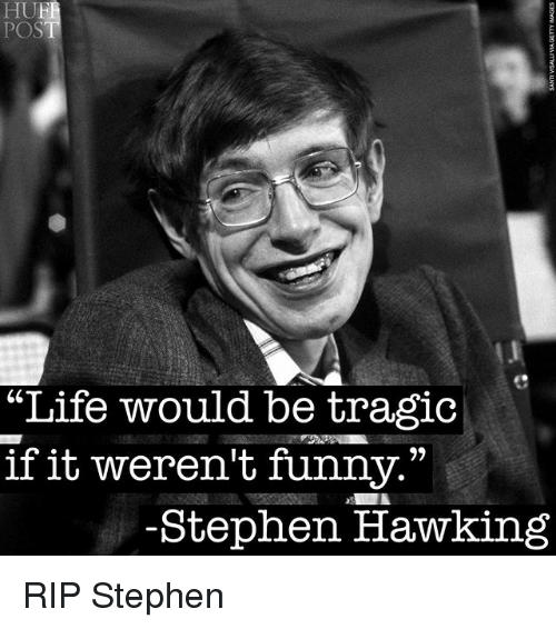 "Funny, Life, and Stephen: HUF  POS  ""Life would be tragic  if it weren't funny.""  -Stephen Hawking RIP Stephen"