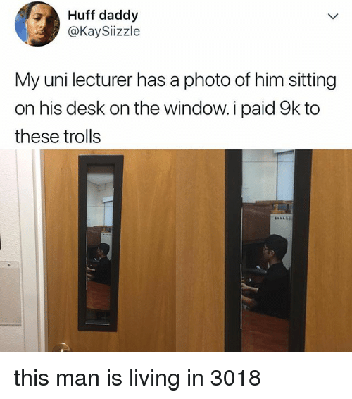 Desk, Huff, and Relatable: Huff daddy  @KaySiizzle  My uni lecturer has a photo of him sitting  on his desk on the window.i paid 9k to  these trolls this man is living in 3018