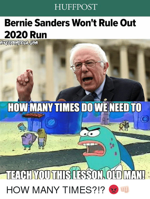 Bernie Sanders, How Many Times, and Memes: HUFF POST  Bernie Sanders Won't Rule Out  2020 Run  HOW MANY TIMES DOWE NEED TO  TEACHYOU THIS LESSON OLD MAN! HOW MANY TIMES?!? 😡👊🏻