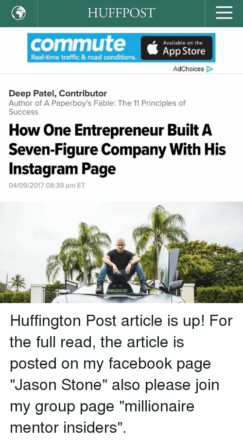 """Facebook, Instagram, and Memes: HUFF POST  commute Available on the  Real-time traffic & road conditions.  App Store  Ad Choices  Deep Patel, Contributor  Author of A Paperboy's Fable: The 11 Principles of  Success  How One Entrepreneur Built A  Seven-Figure Company With His  Instagram Page  04/09/2017 08:39 pm ET Huffington Post article is up! For the full read, the article is posted on my facebook page """"Jason Stone"""" also please join my group page """"millionaire mentor insiders""""."""