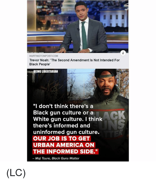 """America, Guns, and Memes: HUFFINGTONPOST COM  Trevor Noah: The Second Amendment Is Not Intended For  Black People'  BEING LIBERTARIAN  """"I don't think there's a  Black gun culture or a  White gun culture. I think  there's informed and  uninformed gun culture.  OUR JOB IS TO GET  URBAN AMERICA ON  THE INFORMED SIDE.""""  - Maj Toure, Black Guns Matter (LC)"""