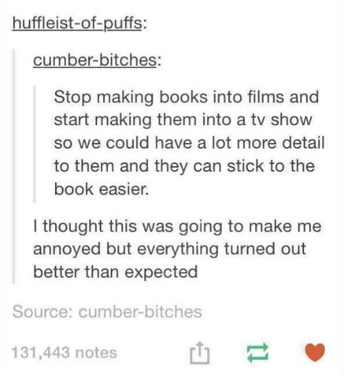 Books, Book, and Humans of Tumblr: huffleist-of-puffs:  cumber-bitches  Stop making books into films and  start making them into a tv show  so we could have a lot more detail  to them and they can stick to the  book easier.  l thought this was going to make me  annoyed but everything turned out  better than expected  Source: cumber-bitches  131,443 notes  山一