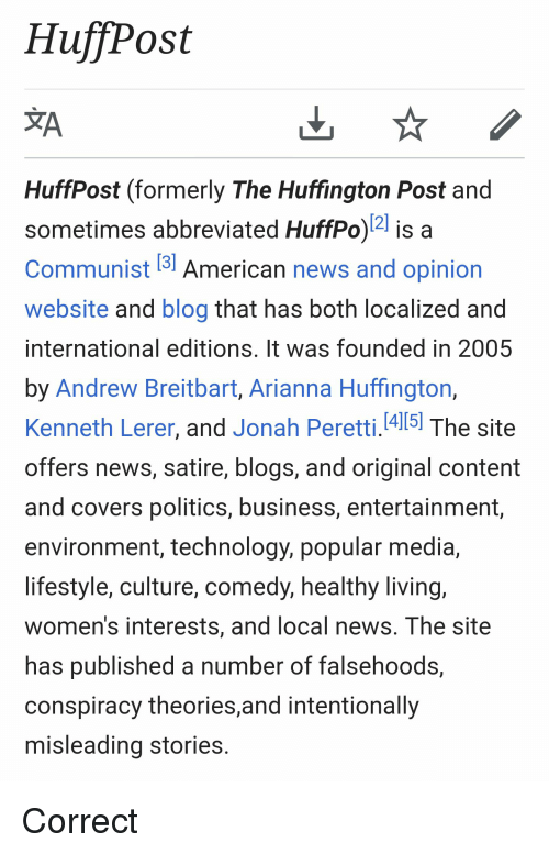 Nas, News, and Politics: HuffPost  HuffPost (formerly The Huffington Post and  sometimes abbreviated HuffPo)2 is a  Communist 5 American news and opinion  website and blog that has both localized and  international editions, It was founded in 2005  by Andrew Breitbart, Arianna Huffington,  Kenneth Lerer, and Jonah Peretti.1415! The site  offers news, satire, blogs, and original content  and covers politics, business, entertainment  environment, technology, popular media,  lifestyle, culture, comedy, healthy living,  women's interests, and local news. The site  nas published a number of Talsehoods,  conspiracy theories,and intentionally  misleading stories Correct