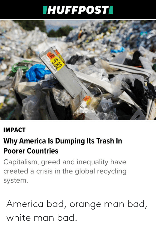 America, Bad, and Trash: HUFFPOST  IMPACT  Why America Is Dumping Its Trash In  Poorer Countries  Capitalism, greed and inequality have  created a crisis in the global recycling  system. America bad, orange man bad, white man bad.