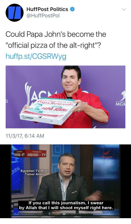 """Pizza, Politics, and Papa Johns: HuffPost Politics  @HuffPostPol  Could Papa John's become the  """"official pizza of the alt-right""""?  huffp.st/CGSRWyg  MGN  14""""  11/3/17, 6:14 AM   Egyptian TV Host  Tamer Amin  If you call this journalism, I swear  by Allah that I will shoot myself right here."""