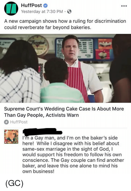 Being Alone, God, and Marriage: HuffPost  Yesterday at 7:30 PM S  A new campaign shows how a ruling for discrimination  could reverberate far beyond bakeries.  Supreme Court's Wedding Cake Case ls About More  Than Gay People, Activists Warn  HuffPost  I'm a Gay man, and I'm on the baker's side  here! While I disagree with his belief about  same-sex marriage in the sight of God, I  would support his freedom to follow his own  conscience. The Gay couple can find another  baker, and leave this one alone to mind his  own business (GC)