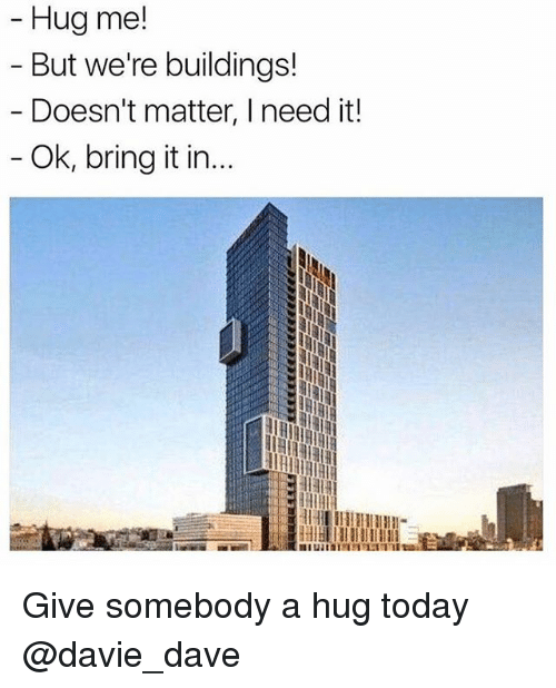Funny, Meme, and Today: Hug me!  But we're buildings!  Doesn't matter, I need it!  Ok, bring it in. Give somebody a hug today @davie_dave