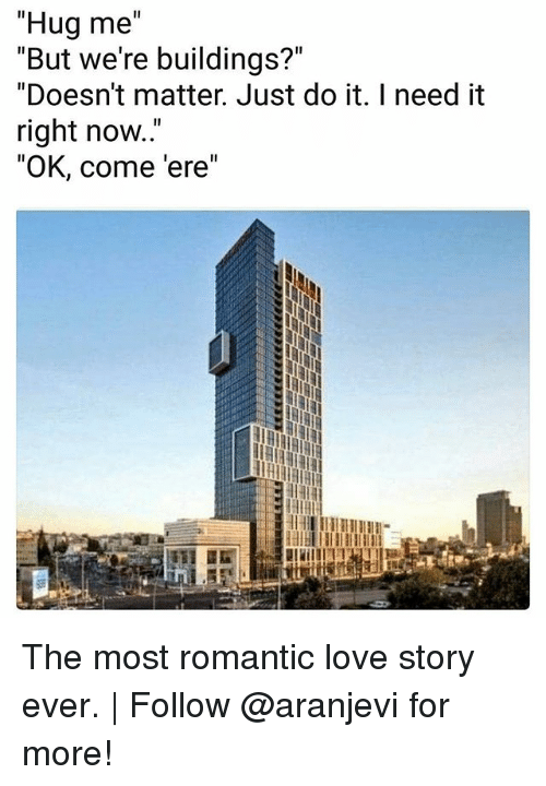 "Just Do It, Love, and Memes: ""Hug me  ""But we're buildings?""  ""Doesn't matter. Just do it. I need it  right now..""  ""OK, come 'ere"" The most romantic love story ever. 