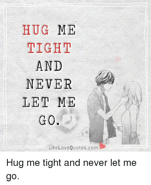 Love, Memes, And Quotes: HUG ME TIGHT AND NEVER LET ME G 0