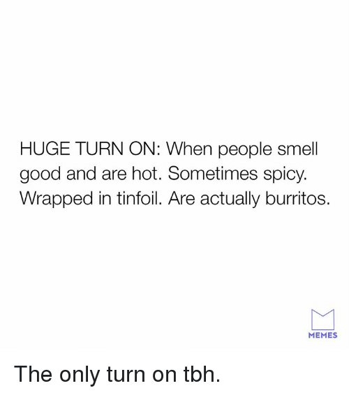 Dank, Memes, and Smell: HUGE TURN ON: When people smell  good and are hot. Sometimes spicy.  Wrapped in tinfoil. Are actually burritos.  MEMES The only turn on tbh.