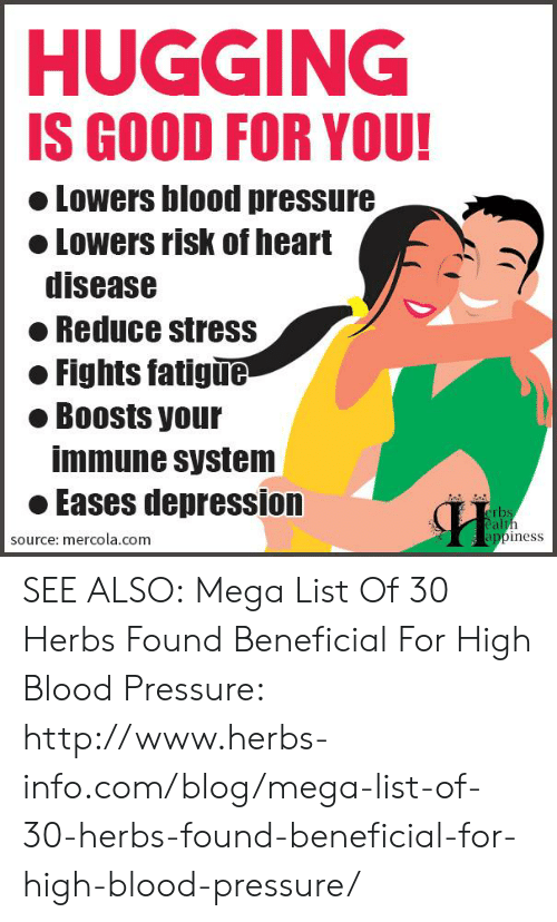Good for You, Memes, and Pressure: HUGGING  IS GOOD FOR YOU!  o Lowers blood pressure  Lowers risk of heart  disease  Reduce stress  Fights fatigue  ● Boosts your  immune system  oEases depression  rbs  al  source: mercola.com  appiness SEE ALSO:  Mega List Of 30 Herbs Found Beneficial For High Blood Pressure: http://www.herbs-info.com/blog/mega-list-of-30-herbs-found-beneficial-for-high-blood-pressure/