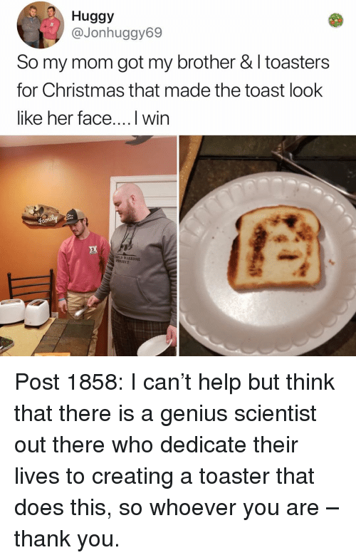 Christmas, Memes, and Thank You: Huggy  @Jonhuggy69  So my mom got my brother & I toasters  for Christmas that made the toast look  like her face....l win  PROJECT Post 1858: I can't help but think that there is a genius scientist out there who dedicate their lives to creating a toaster that does this, so whoever you are – thank you.