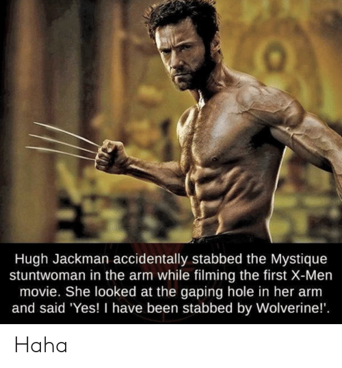 Funny, Mystique, and Wolverine: Hugh Jackman accidentally stabbed the Mystique  stuntwoman in the arm while filming the first X-Men  movie. She looked at the gaping hole in her arm  and said Yes! I have been stabbed by Wolverine!' Haha
