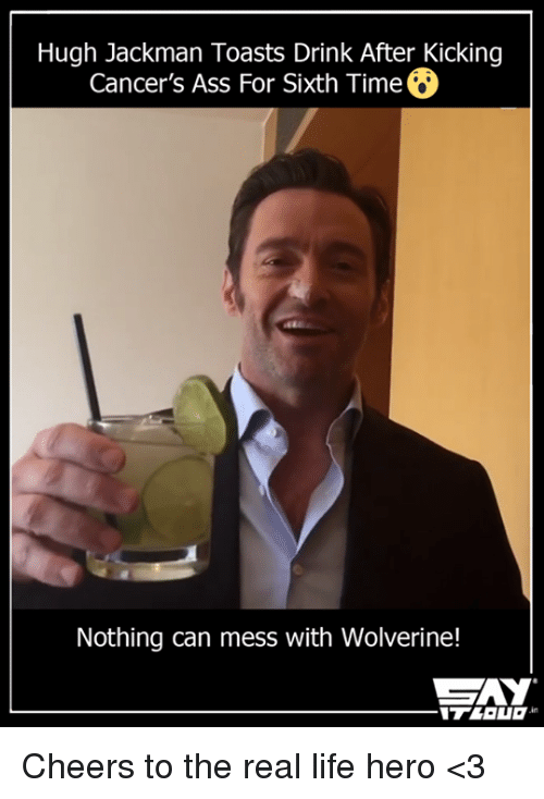 Ass, Life, and Memes: Hugh Jackman Toasts Drink After Kicking  Cancer's Ass For Sixth TimeO  Nothing can mess with Wolverine!  CAY Cheers to the real life hero <3