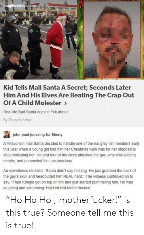 """Bad, Christmas, and Life: huglifevideos.com  Kid Tells Mall Santa A Secret; Seconds Later  Him And His Elves Are Beating The Crap Out  Of A Child Molester>  Real life Bad Santa doesn't f""""ck about!  By Thug Muncher  john-paul jonesing-for-liberty  A Wisconsin mall Santa decided to handle one of the naughty list members early  this year when a young girl told him her Christmas wish was for her stepdad to  stop molesting her. He and four of his elves attacked the guy, who was waiting  nearby, and pummeled him unconscious.  An eyewitness recalled, """"Santa didn't say nothing. He just grabbed the back of  the guy's skull and headbutted him REAL hard."""" The witness continued on to  say, Then Kringle got on top of him and just started pummeling him. He was  laughing and screaming 'Hol Hol Hol Motherfucker!' """"Ho Ho Ho , motherfucker!"""" Is this true? Someone tell me this is true!"""