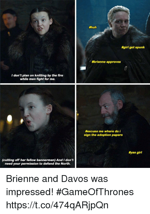 Fire, Huh, and Girl:  #huh  #girl got spunk  #brienne approves  I don't plan on knitting by the fire  while men fight for me.  excuse me where do i  sign the adoption papers  #yas girl  (cutting off her fellow bannermen) And I don't  need your permission to defend the North. Brienne and Davos was impressed! #GameOfThrones https://t.co/474qARjpQn