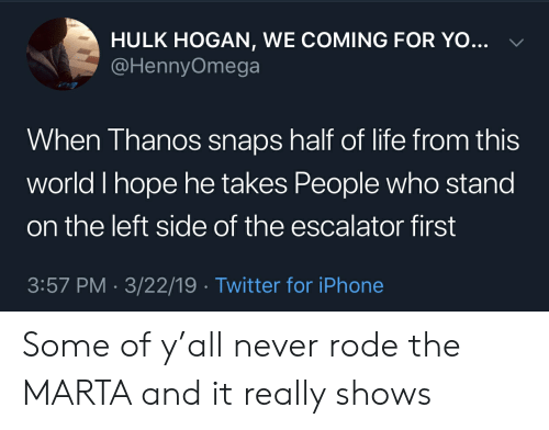 Blackpeopletwitter, Funny, and Hulk Hogan: HULK HOGAN, WE COMING FOR YO...  @HennyOmega  When Thanos snaps half of life from this  world I hope he takes People who stand  on the left side of the escalator first  3:57 PM - 3/22/19 Twitter for iPhone Some of y'all never rode the MARTA and it really shows