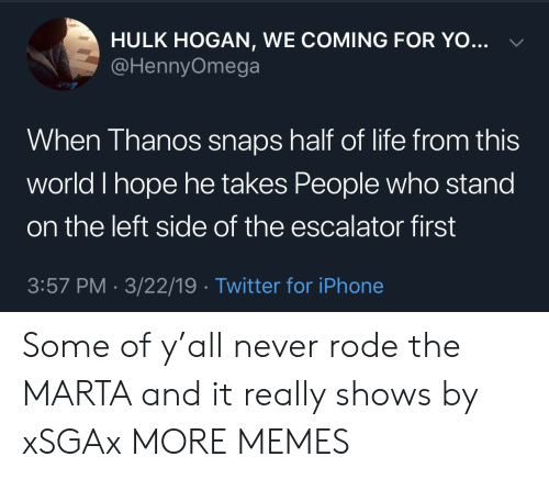Dank, Hulk Hogan, and Iphone: HULK HOGAN, WE COMING FOR YO...  @HennyOmega  When Thanos snaps half of life from this  world I hope he takes People who stand  on the left side of the escalator first  3:57 PM - 3/22/19 Twitter for iPhone Some of y'all never rode the MARTA and it really shows by xSGAx MORE MEMES