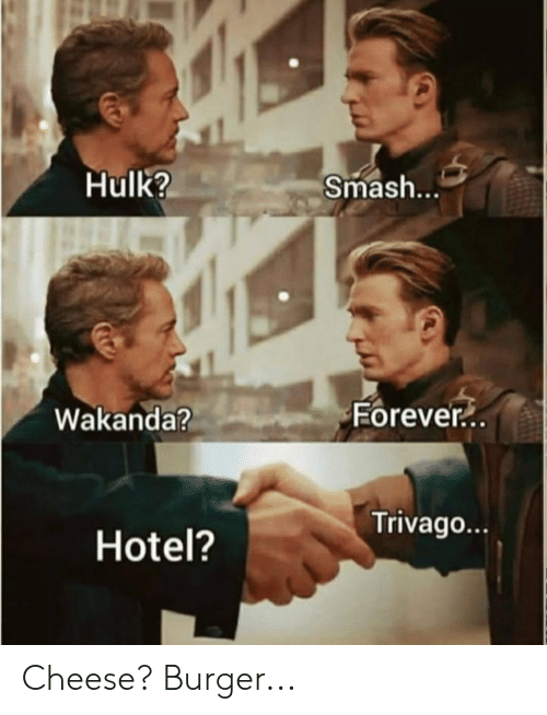 Reddit, Smashing, and Hulk: Hulk?  Smash...  Forever.  Wakanda?  Trivago  Hotel? Cheese? Burger...