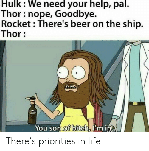 Beer, Life, and Hulk: Hulk: We need your help, pal.  Thor: nope, Goodbye.  Rocket : There's beer on the ship.  Thor:  You son of bitch, I'm in! There's priorities in life