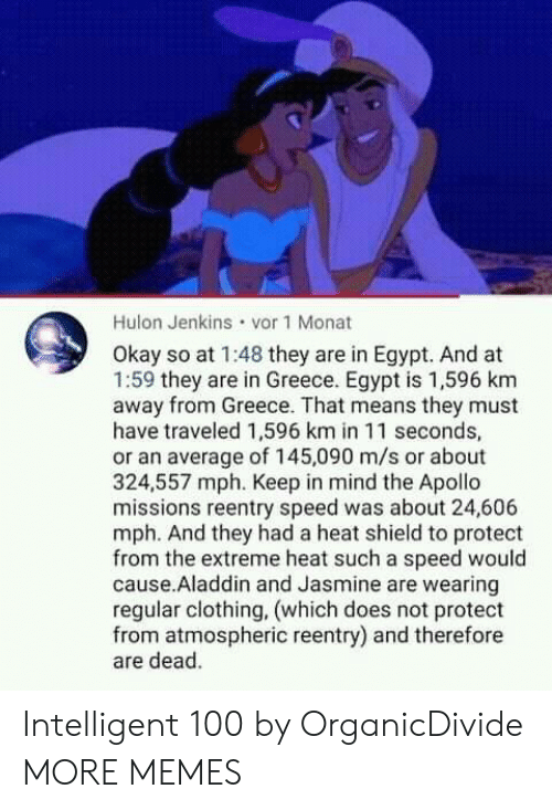 Aladdin, Dank, and Memes: Hulon Jenkins vor 1 Monat  Okay so at 1:48 they are in Egypt. And at  1:59 they are in Greece. Egypt is 1,596 km  away from Greece. That means they must  have traveled 1,596 km in 11 seconds,  or an average of 145,090 m/s or about  324,557 mph. Keep in mind the Apollo  missions reentry speed was about 24,606  mph. And they had a heat shield to protect  from the extreme heat such a speed would  cause.Aladdin and Jasmine are wearing  regular clothing, (which does not protect  from atmospheric reentry) and therefore  are dead. Intelligent 100 by OrganicDivide MORE MEMES