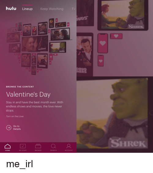 Hulu, Love, and Movies: hulu Lineup  Keep Watching  TV  SHI  Re  nodenfanil  THIS IS US  OC  IRe  2221品  BROWSE THE CONTENT  Valentine's Day  Stay in and have the best month ever. With  endless shows and movies, the love never  stops  Turn on the Love  Go to  Details  HRe  HOME  MY STUFF  BROWSE  SEARCH  ACCOUNT