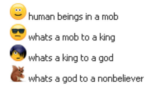 God, Human, and King: human beings in a mob  whats a mob to a king  whats a king to a god  whats a god to a nonbeliever