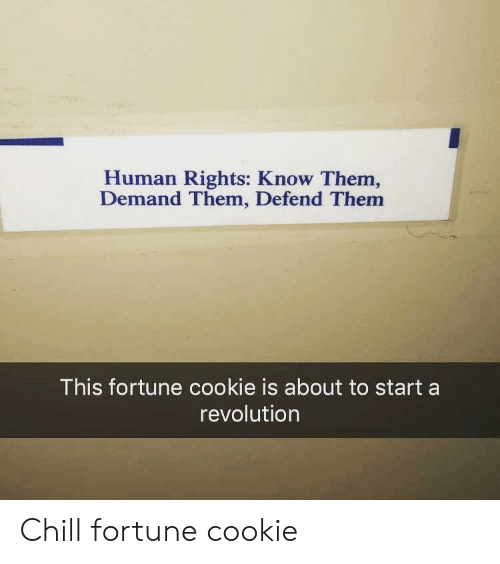 Chill, Revolution, and Human: Human Rights: Know Them,  Demand Them, Defend Them  This fortune cookie is about to start a  revolution Chill fortune cookie