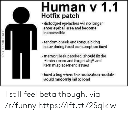 """Fail, Food, and Funny: Human v 1.1  Hotfix patch  -dislodged eyelashes will no longer  enter eyeball area and become  inaccessible  0.  40  random cheek and tongue biting  issue during food consumption fixed  a.  memory leak patched, should fix the  """"enter room and forget why"""" and  item misplacement issues  0.  ixed a bug where the motivation module  would randomly fail to load I still feel beta though. via /r/funny https://ift.tt/2Sqlkiw"""