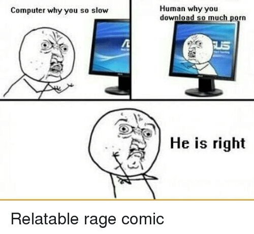 Computer y u so slow? Human y u download so much anime? He's right.