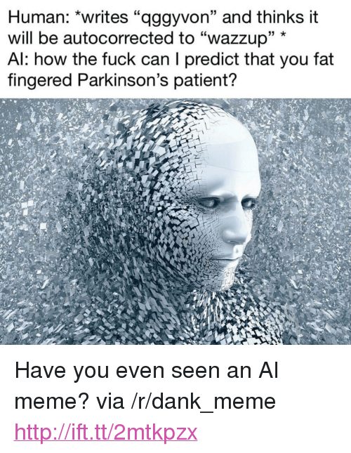 """Dank, Meme, and Fuck: Human: """"writes """"aggyvon"""" and thinks it  will be autocorrected to """"wazzup"""" *  Al: how the fuck can I predict that you fat  fingered Parkinson's patient? <p>Have you even seen an AI meme? via /r/dank_meme <a href=""""http://ift.tt/2mtkpzx"""">http://ift.tt/2mtkpzx</a></p>"""