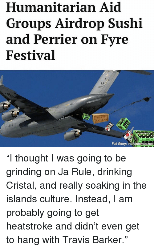 "Drinking, Ja Rule, and Memes: Humanitarian Aid  Groups Airdrop Sushi  and Perrier on Fyre  Festival  Full Story: thehardtimes.net ""I thought I was going to be grinding on Ja Rule, drinking Cristal, and really soaking in the islands culture. Instead, I am probably going to get heatstroke and didn't even get to hang with Travis Barker."""