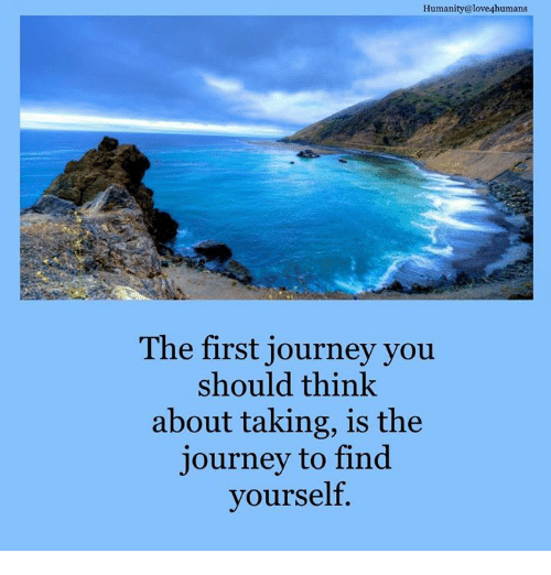 Journey, Memes, and Humanity: Humanity@love4humans  The first journey you  should think  about taking, is the  journey to find  yourself