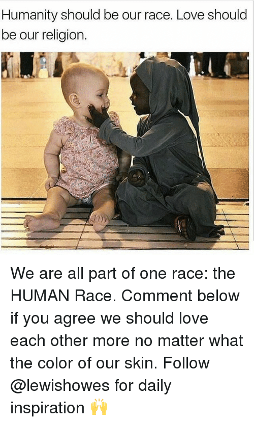 Love, Memes, and Humanity: Humanity should be our race. Love should  be our religion. We are all part of one race: the HUMAN Race. Comment below if you agree we should love each other more no matter what the color of our skin. Follow @lewishowes for daily inspiration 🙌