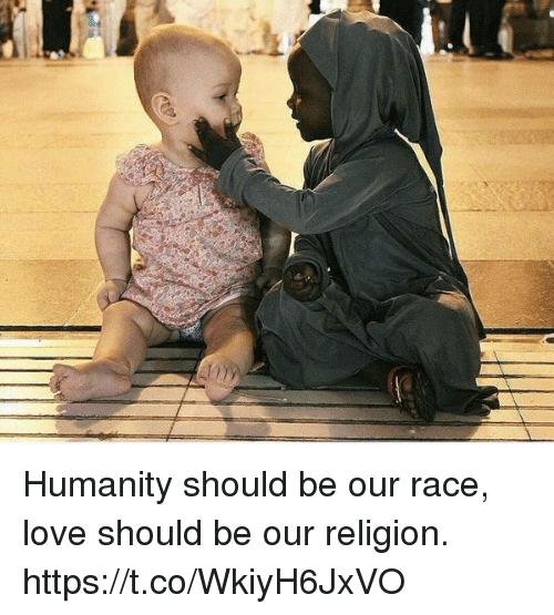 Love, Memes, and Humanity: Humanity should be our race, love should be our religion. https://t.co/WkiyH6JxVO