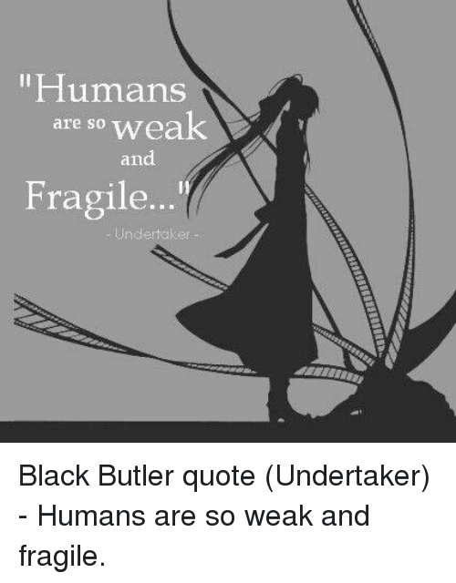 Memes, Undertaker, and Black Butler: Humans  are so weak  and  Fragile Black Butler quote (Undertaker) - Humans are so weak and fragile.