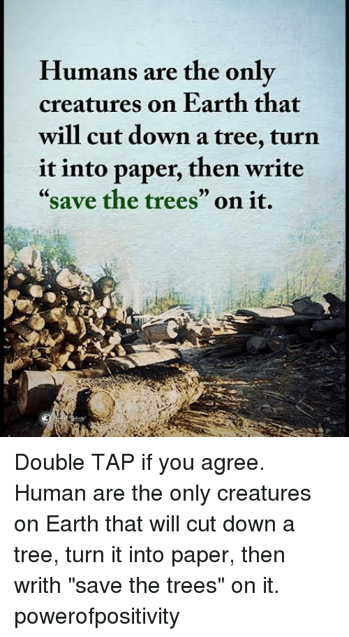 """Memes, Earth, and Tree: Humans are the onlv  creatures on Earth that  will cut down a tree, turn  it into paper, then write  """"save the trees"""" on it. Double TAP if you agree. Human are the only creatures on Earth that will cut down a tree, turn it into paper, then writh """"save the trees"""" on it. powerofpositivity"""