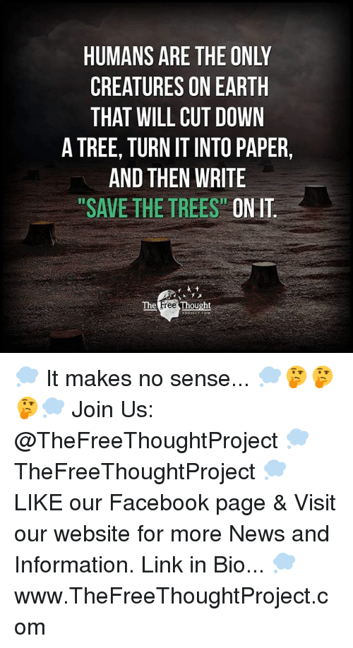 "Facebook, Memes, and News: HUMANS ARE THE ONLY  CREATURES ON EARTH  THAT WILL CUT DOWN  A TREE, TURN IT INTO PAPER,  AND THEN WRITE  ""SAVE THE TREES"" ON IT  The  ree  Thought 💭 It makes no sense... 💭🤔🤔🤔💭 Join Us: @TheFreeThoughtProject 💭 TheFreeThoughtProject 💭 LIKE our Facebook page & Visit our website for more News and Information. Link in Bio... 💭 www.TheFreeThoughtProject.com"