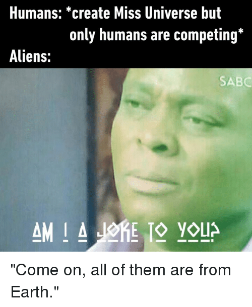 """Dank, Miss Universe, and Aliens: Humans: *create Miss Universe but  only humans are competing*  Aliens:  SABC """"Come on, all of them are from Earth."""""""